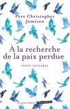 Christopher Jamison - A la recherche de la paix perdue - Conseils spirituels pour la paix quotidienne.