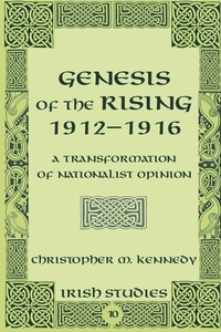 Christopher Kennedy - Genesis of the Rising 1912-1916 - A Transformation of Nationalist Opinion.