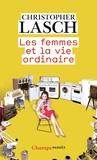 Christopher Lasch - Les femmes et la vie ordinaire - Amour, mariage et féminisme.