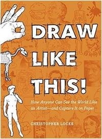 Christopher Locke - Draw Like This! - How Anyone Can See the World Like an Artist - and Capture It on Paper.
