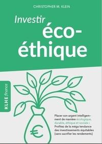 Christopher M. Klein - Investir éco-éthique - Placer son argent intelligemment de manière écolo-gique, durable, éthique et sociale: profitez de la méga tendance des investissements équitables (sans sacrifier les rendements) !.