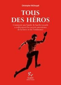Christopher McDougall et Jean-Philippe Lefief - Tous des héros - Comment une bande de hardis tocards a redécouvert les secrets ancestraux de la forc.