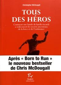 Christopher McDougall - Tous des héros - Comment une bande de hardis tocards a redécouvert les secrets ancestraux de la force et de l'endurance.