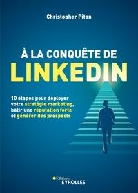 Christopher Piton - A la conquête de Linkedin - 10 étapes pour déployer votre stratégie marketing, bâtir une réputation forte et générer des prospects.
