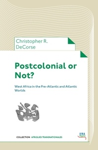 Christopher R. Decorse - Postcolonial or Not? - West Africa in the Pre-Atlantic and Atlantic Worlds.