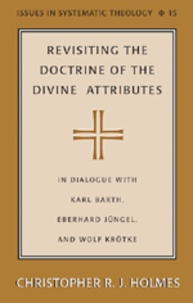 Christopher r.j. Holmes - Revisiting the Doctrine of the Divine Attributes - In Dialogue with Karl Barth, Eberhard Jüngel, and Wolf Krötke.