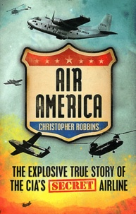 Christopher Robbins - Air America - The Explosive True Story of the CIA's Secret Airline.