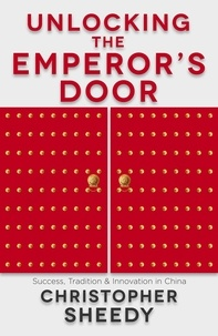 Christopher Sheedy - Unlocking the Emperor's Door - Success, Tradition and Innovation in China.