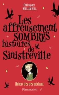 Christopher William Hill - Les affreusement sombres histoires de Sinistreville Tome 1 : Hubert très très méchant - Hubert très très méchant.