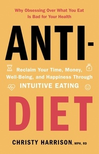 Christy Harrison - Anti-Diet - Reclaim Your Time, Money, Well-Being and Happiness Through Intuitive Eating.