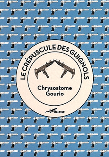 Chrysostome Gourio - Le crépuscule des guignols ou comment philosopher à coup de Desert Eagle.