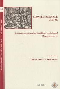 Chrystel Bernat et Hubert Bost - Enoncer, dénoncer l'autre - Discours et représentations du différend confessionnel à l'époque moderne.