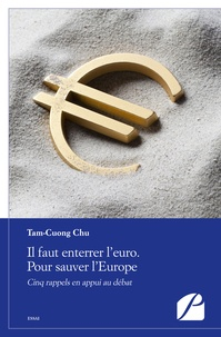 Chu Tam-Cuong - Il faut enterrer l'euro, pour sauver l'Europe - Cinq rappels en appui au débat.