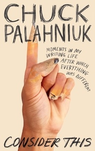 Chuck Palahniuk - Consider This - Moments in My Writing Life after Which Everything Was Different.