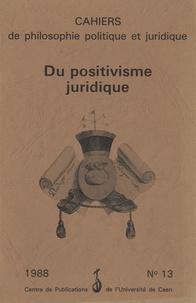 Simone Goyard-Fabre - Cahiers de philosophie politique et juridique N° 13/1988 : Du positivisme juridique.