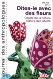 Frédérique Louveau et Laurent Bazin - Journal des anthropologues N° 128-129, 2012 : Dites-le avec des fleurs - Objet de la nature - Nature des objets.