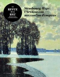 Aija Braslina et Uģis Bratuškins - La Revue de la BNU N° 19 : Strasbourg-Riga : l'Art nouveau aux confins d'empires.