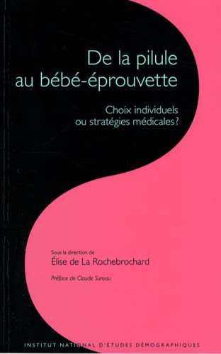 Elise de La Rochebrochard - Les cahiers de l'INED N° 161 : De la pilule au bébé-éprouvette - Choix individuels ou stratégies médicales ?.
