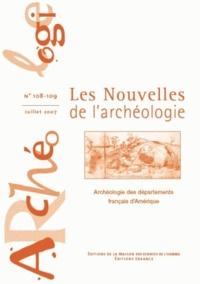 Armelle Bonis et Stéphen Rostain - Les nouvelles de l'archéologie N° 108-109, 07/2007 : Archéologie des départements français d'Amérique.