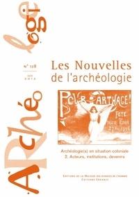 Armelle Bonis et Alexandra Galitzine-Loumpet - Les nouvelles de l'archéologie N° 128, juin 2012 : Archéologie(s) en situation coloniale - Tome 2, Acteurs, institutions, devenirs.
