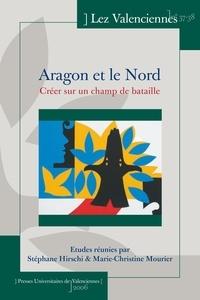 Stéphane Hirschi et Marie-Christine Mourier - Lez Valenciennes N° 37-38 : Aragon et le Nord - Créer sur un champ de bataille.