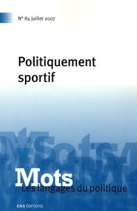 Valérie Bonnet et Dominique Desmarchelier - Mots, les langages du politique N° 84, Juillet 2007 : Politiquement sportif.