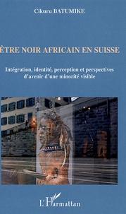 Cikuru Batumike - Etre noir africain en Suisse - Intégration, identité, perception et perspectives d'avenir d'une minorité visible.