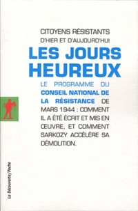 Citoyens résistants - Les jours heureux - Le programme du Conseil National de la Résistance de mars 1944 : Comment il a été écrit et mis en oeuvre, et comment Sarkozy accélère sa démolition.
