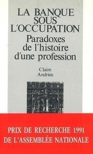 Claire Andrieu - La banque sous l'Occupation - Paradoxes de l'histoire d'une profession, 1936-1946.
