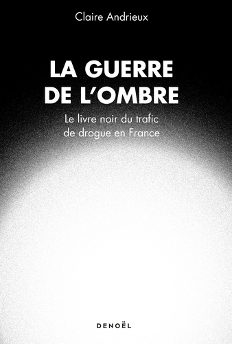 La guerre de l'ombre. Le livre noir du trafic de drogue en France
