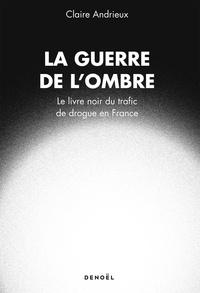Claire Andrieux - La guerre de l'ombre - Le livre noir du trafic de drogue en France.