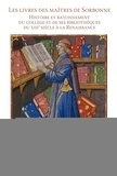 Claire Angotti et Gilbert Fournier - Les livres des maîtres de Sorbonne - Histoire et rayonnement du collège et de ses bibliothèques du XIIIe siècle à la Renaissance.