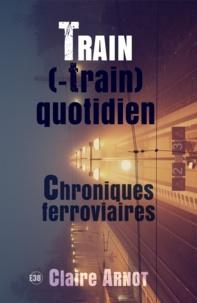 Claire Arnot - Train (-train) quotidien - Chroniques Ferroviaires.
