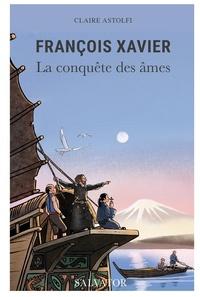 Claire Astolfi - François Xavier - La conquête des âmes.