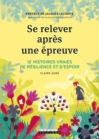Claire Aubé - Se relever après une épreuve - 12 histoires vraies de résilience et d'espoir.