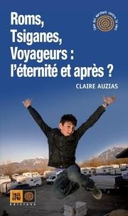 Claire Auzias - Roms, Tsiganes, Voyageurs : l'éternité et après ?.