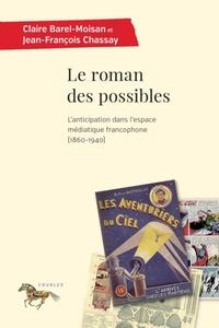 Claire Barel-Moisan et Jean-François Chassay - Le roman des possibles - L'anticipation dans l'espace médiatique francophone (1860-1940).