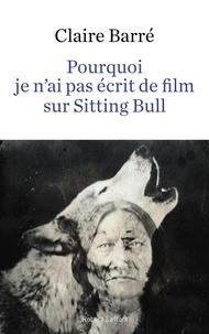 Claire Barré - Pourquoi je n'ai pas écrit de film sur Sitting Bull.