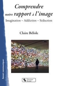 Claire Bélisle - Comprendre notre rapport à l'image - Imagination, addiction, séduction.