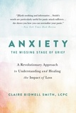 Claire Bidwell Smith - Anxiety: The Missing Stage of Grief - A Revolutionary Approach to Understanding and Healing the Impact of Loss.