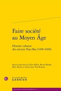 Claire Billen et Bruno Blondé - Faire société au Moyen Age - Histoire urbaine des anciens Pays-Bas (1100-1600).