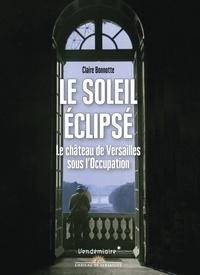 Claire Bonnotte - Le Soleil éclipsé - Le château de Versailles sous l'occupation.