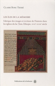 Claire Bosc-Tiessé - Les îles de la mémoire - Fabrique des images et écriture de l'histoire dans les églises du lac Tana, Ethiopie, XVIIe-XVIIIe siècle.