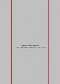 Claire Bosse-platière - J'ai toujours voulu faire bien.