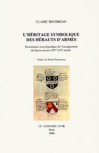 Claire Boudreau - L'héritage symbolique des Hérauts d'armes en 3 volumes - Dictionnaire encyclopédique de l'enseignement du blason ancien (XIVe-XVIe siècle).