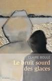 Claire Boule - Le bruit sourd des glaces.