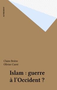 Claire Briere et Olivier Carré - Islam, guerre à l'Occident ?.