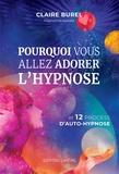 Claire Burel - Pourquoi vous allez adorer l'hypnose - Et 12 process d'auto-hypnose.