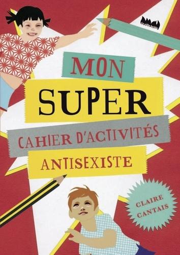 Claire Cantais - Mon super cahier d'activités antisexiste.