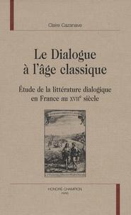 Claire Cazanave - Le dialogue à l'âge classique - Etude de la littérature dialogique en France au 17 ème siècle..
